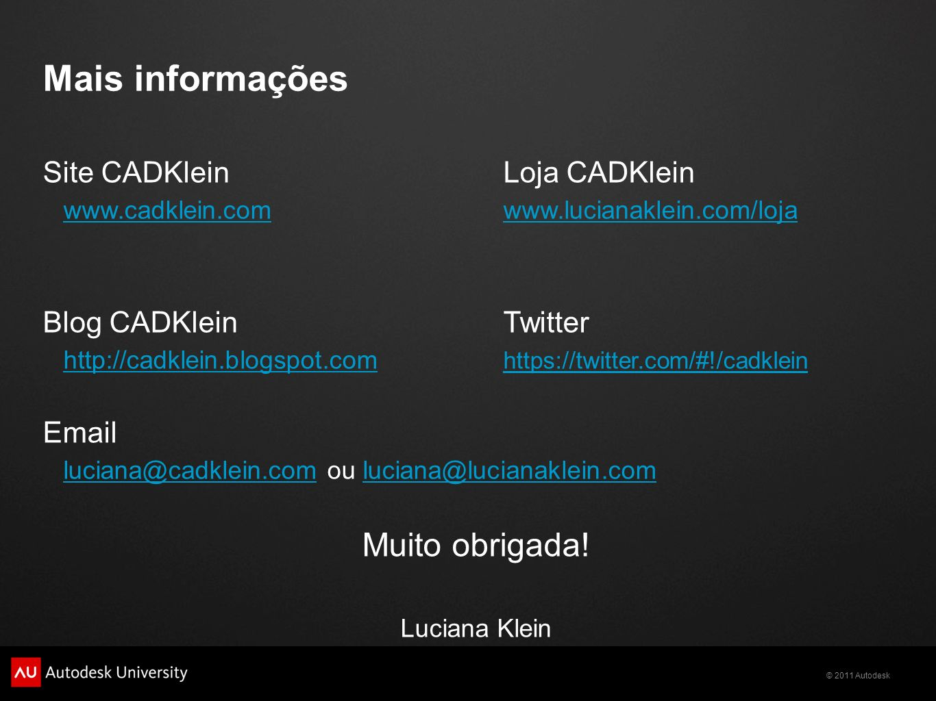 © 2011 Autodesk Mais informações Site CADKleinLoja CADKlein www.cadklein.comwww.cadklein.com www.lucianaklein.com/lojawww.lucianaklein.com/loja Blog CADKleinTwitter http://cadklein.blogspot.comhttp://cadklein.blogspot.com https://twitter.com/#!/cadklein https://twitter.com/#!/cadklein Email luciana@cadklein.comluciana@cadklein.com ou luciana@lucianaklein.comluciana@lucianaklein.com Muito obrigada.