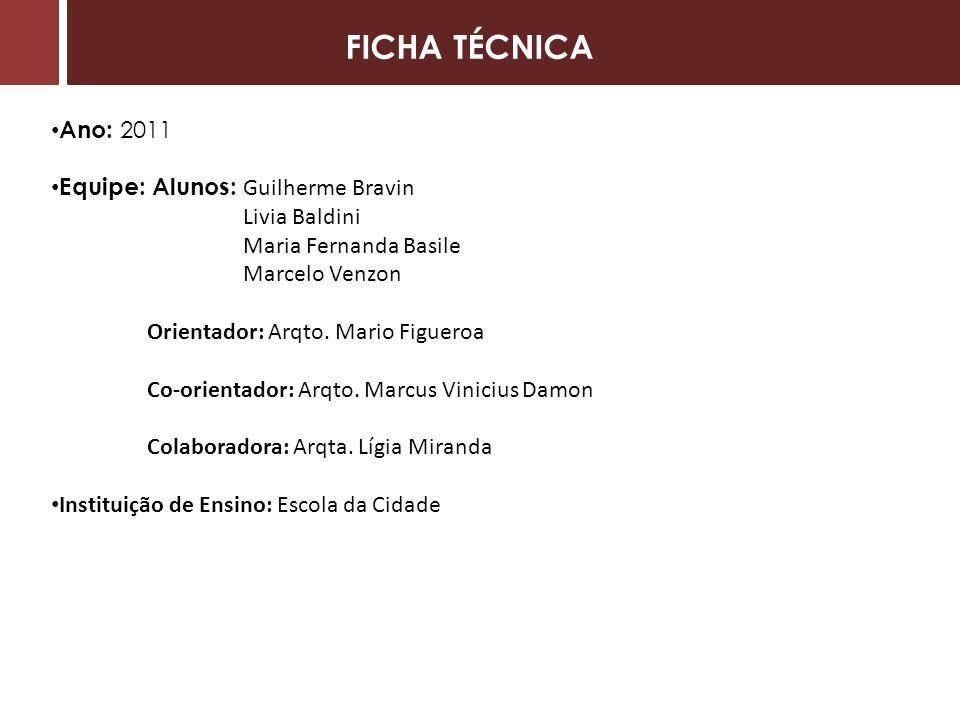 FICHA TÉCNICA Ano: 2011 Equipe: Alunos: Guilherme Bravin Livia Baldini Maria Fernanda Basile Marcelo Venzon Orientador: Arqto.