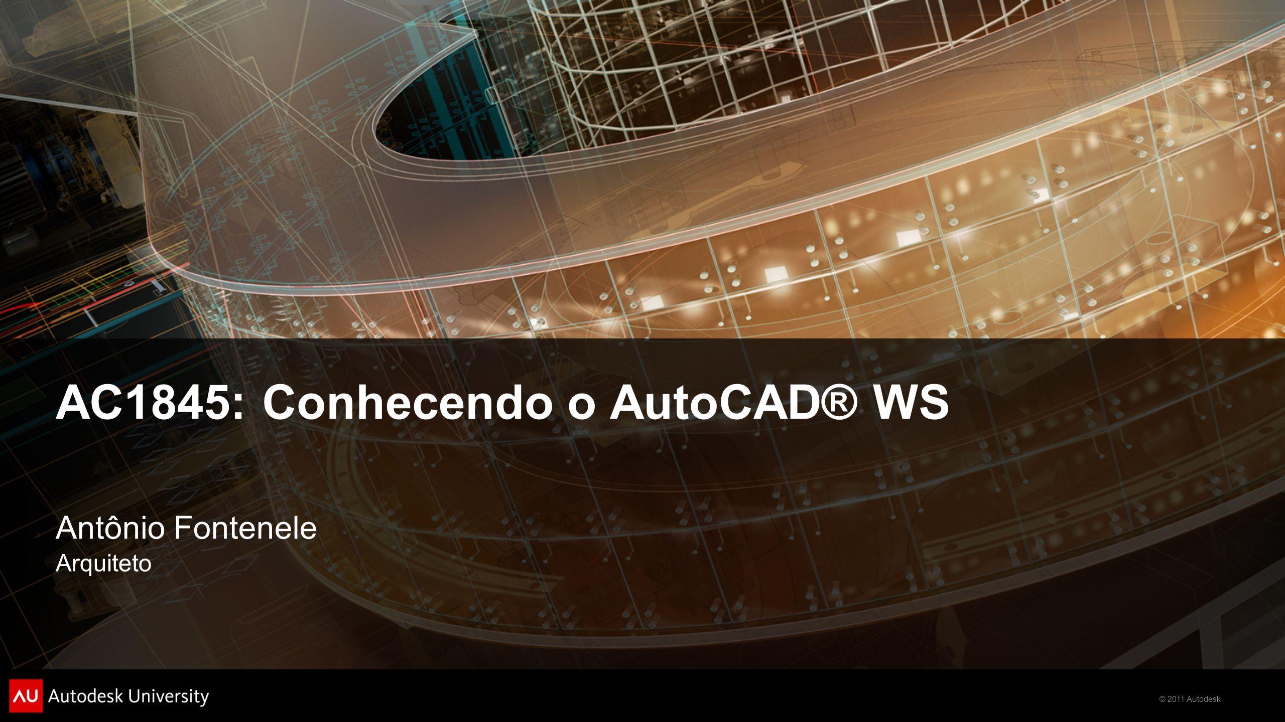 © 2011 Autodesk AC1845: Conhecendo o AutoCAD® WS Antônio Fontenele Arquiteto