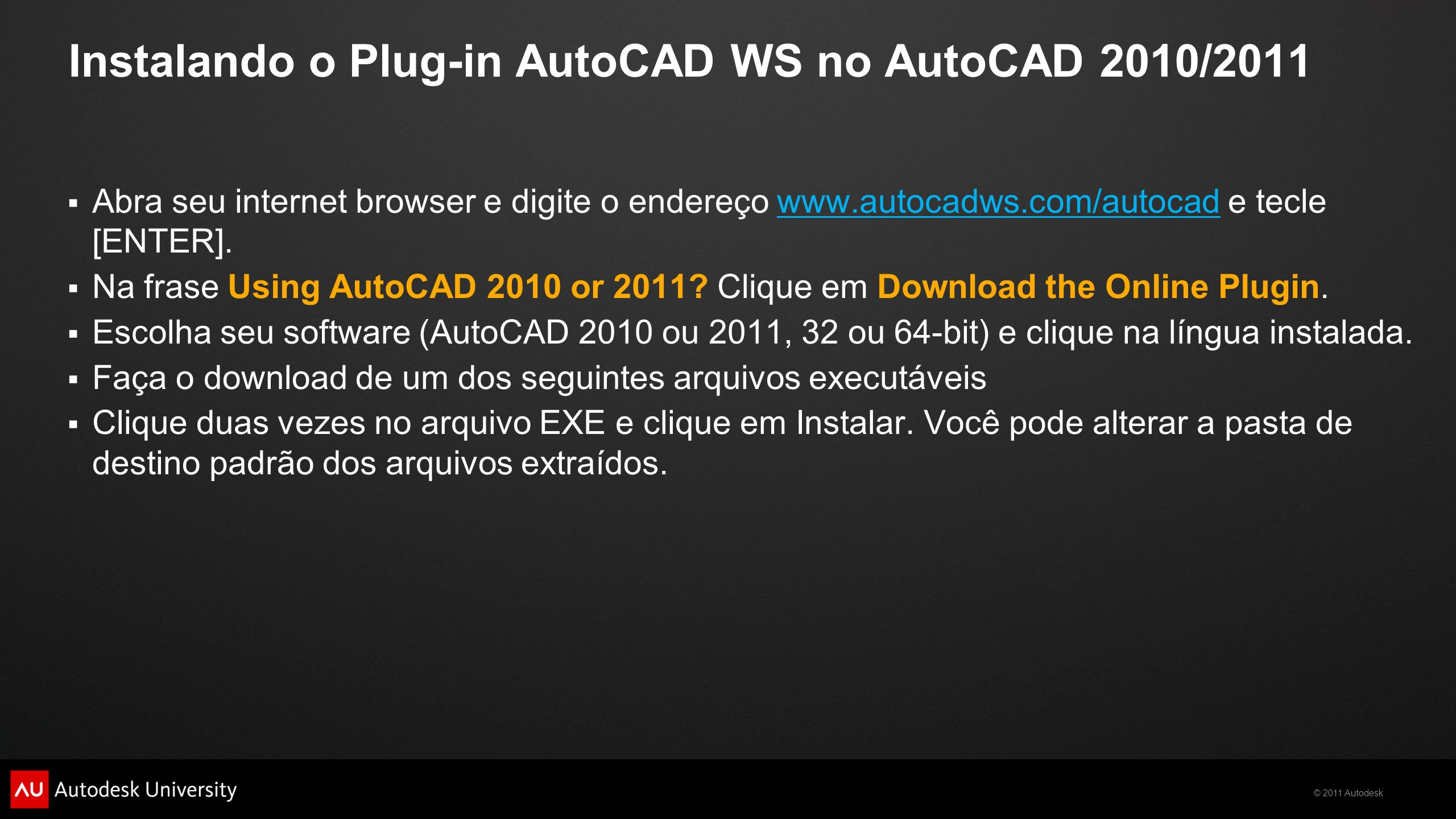 © 2011 Autodesk Instalando o Plug-in AutoCAD WS no AutoCAD 2010/2011 Abra seu internet browser e digite o endereço www.autocadws.com/autocad e tecle [ENTER].www.autocadws.com/autocad Na frase Using AutoCAD 2010 or 2011.