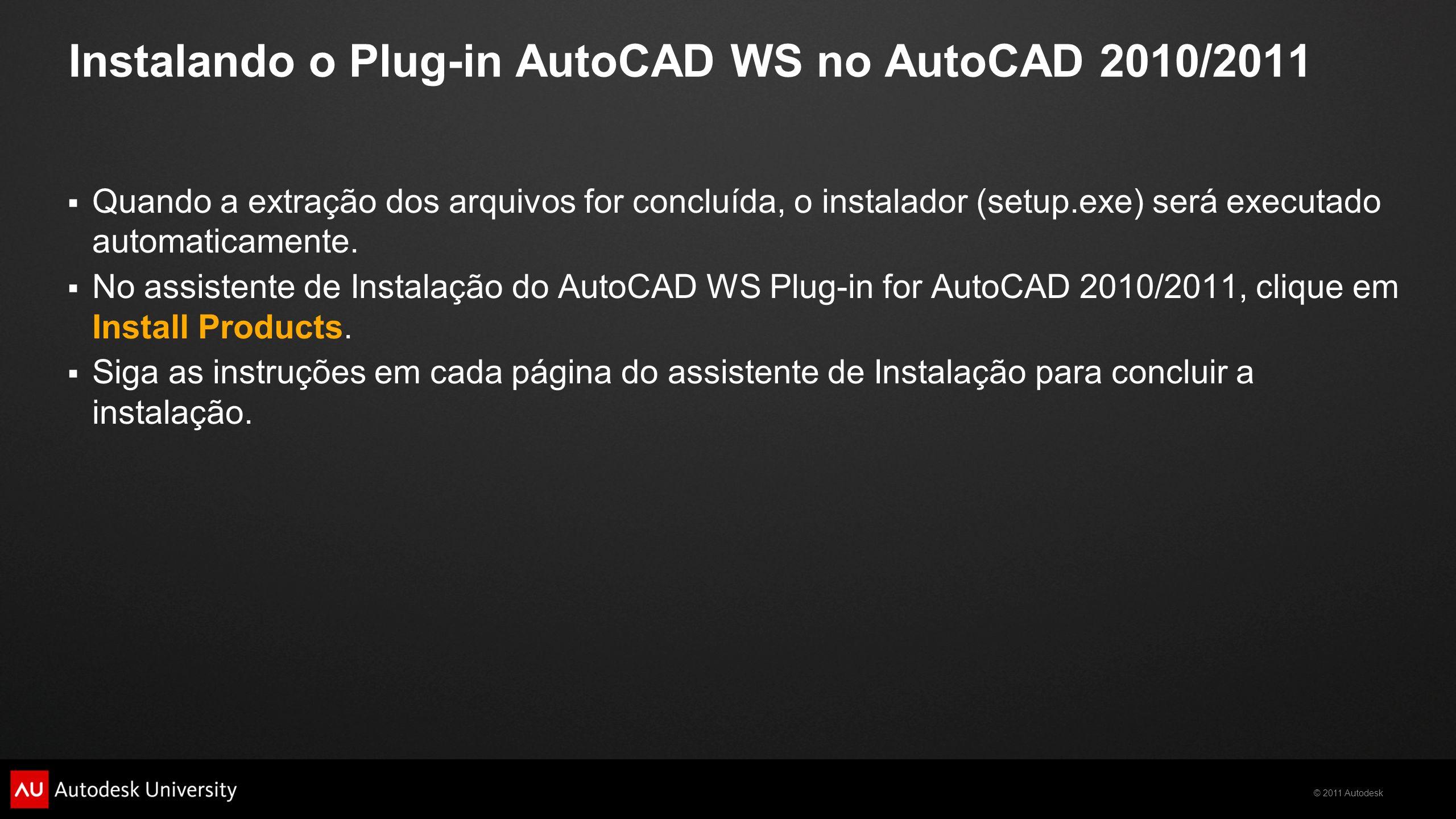 © 2011 Autodesk Instalando o Plug-in AutoCAD WS no AutoCAD 2010/2011 Quando a extração dos arquivos for concluída, o instalador (setup.exe) será executado automaticamente.