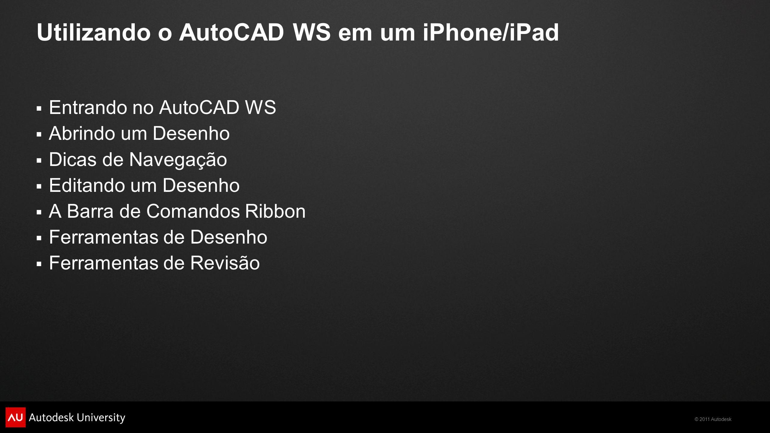 © 2011 Autodesk Utilizando o AutoCAD WS em um iPhone/iPad Entrando no AutoCAD WS Abrindo um Desenho Dicas de Navegação Editando um Desenho A Barra de