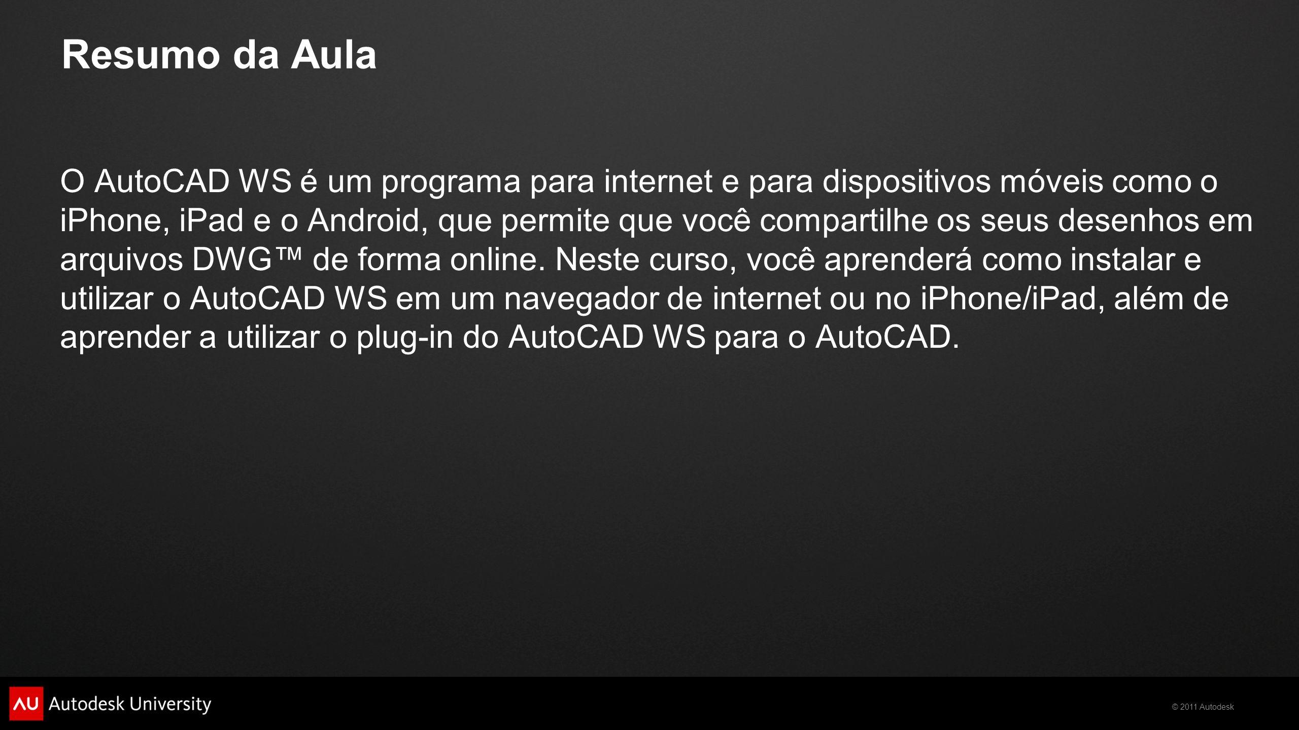 © 2011 Autodesk Resumo da Aula O AutoCAD WS é um programa para internet e para dispositivos móveis como o iPhone, iPad e o Android, que permite que você compartilhe os seus desenhos em arquivos DWG de forma online.