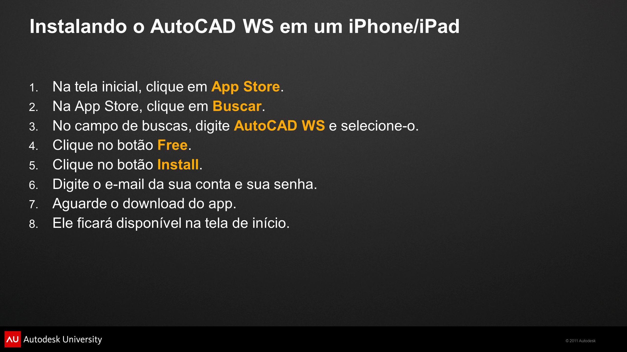 © 2011 Autodesk Instalando o AutoCAD WS em um iPhone/iPad 1. Na tela inicial, clique em App Store. 2. Na App Store, clique em Buscar. 3. No campo de b