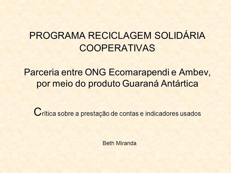 PROGRAMA RECICLAGEM SOLIDÁRIA COOPERATIVAS Parceria entre ONG Ecomarapendi e Ambev, por meio do produto Guaraná Antártica C rítica sobre a prestação de contas e indicadores usados Beth Miranda
