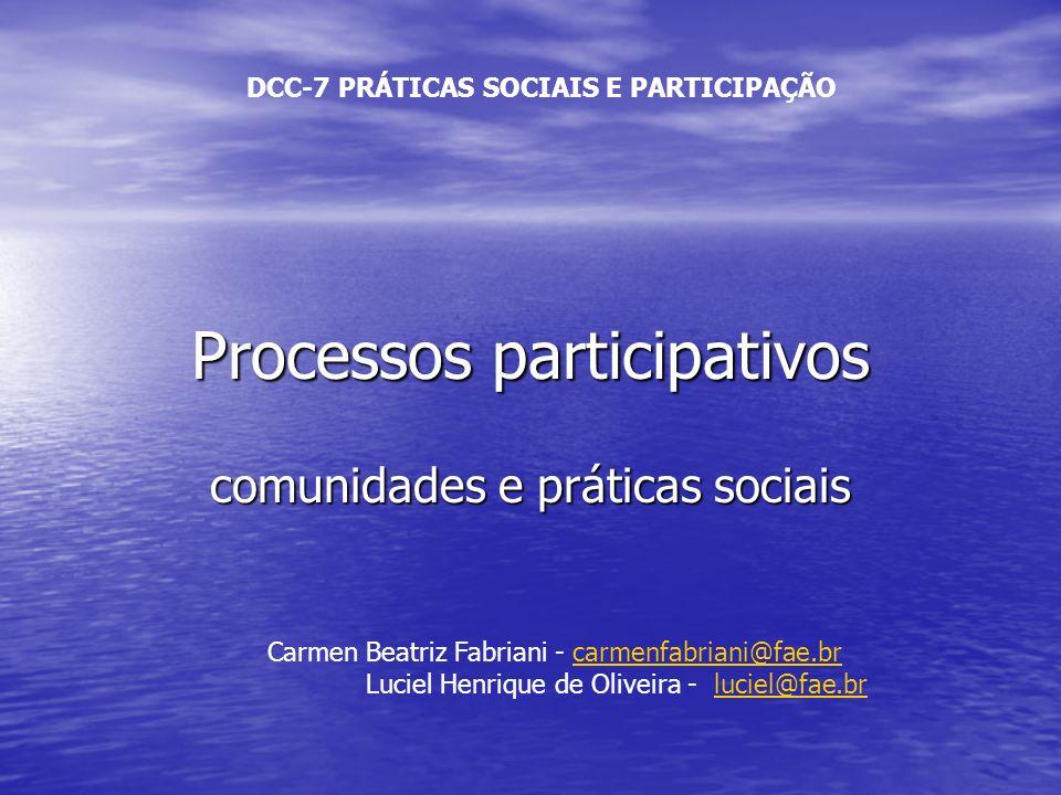 Processos participativos comunidades e práticas sociais DCC-7 PRÁTICAS SOCIAIS E PARTICIPAÇÃO Carmen Beatriz Fabriani - carmenfabriani@fae.brcarmenfab