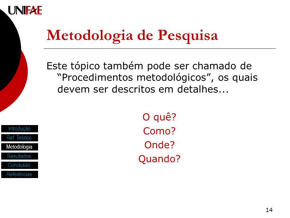 14 Metodologia de Pesquisa Este tópico também pode ser chamado de Procedimentos metodológicos, os quais devem ser descritos em detalhes... O quê? Como