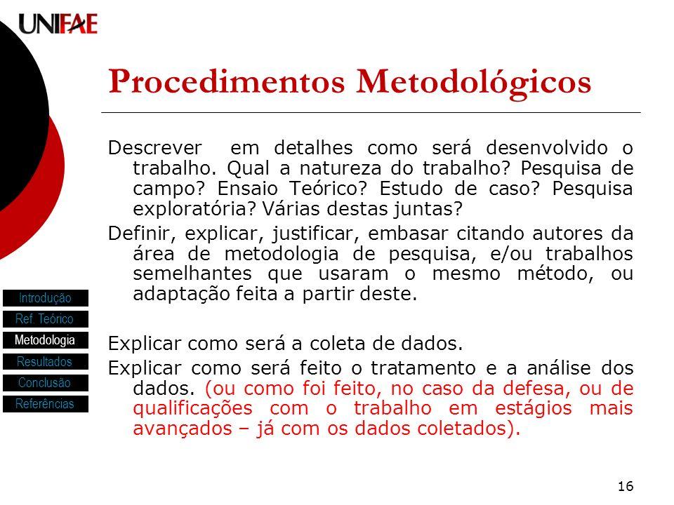 16 Procedimentos Metodológicos Descrever em detalhes como será desenvolvido o trabalho. Qual a natureza do trabalho? Pesquisa de campo? Ensaio Teórico