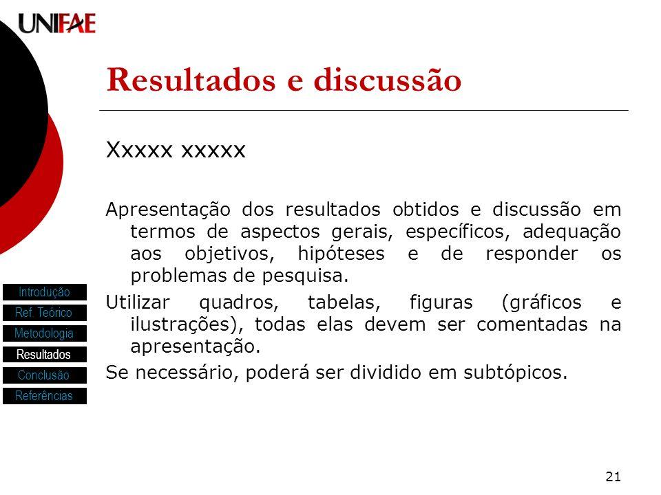 21 Resultados e discussão Xxxxx xxxxx Apresentação dos resultados obtidos e discussão em termos de aspectos gerais, específicos, adequação aos objetivos, hipóteses e de responder os problemas de pesquisa.