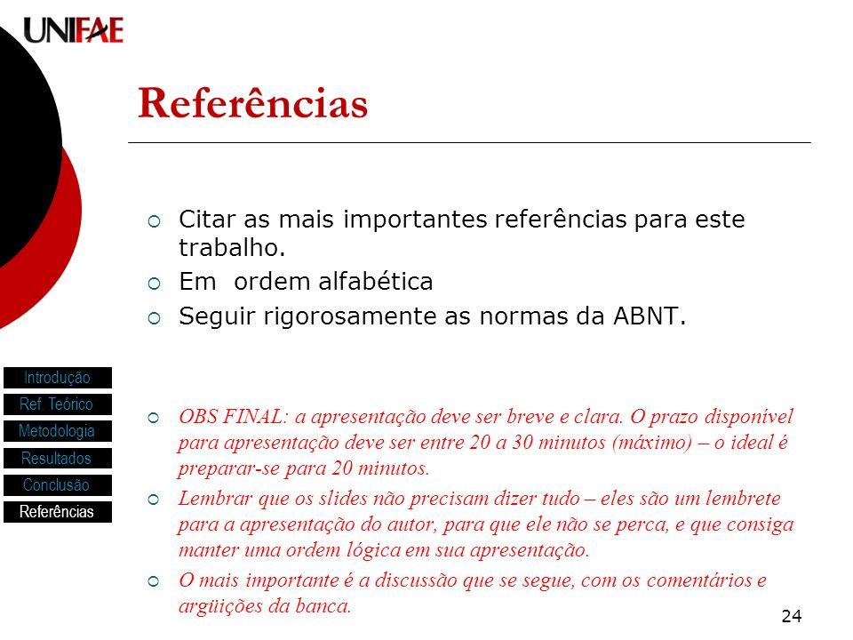 24 Referências Citar as mais importantes referências para este trabalho. Em ordem alfabética Seguir rigorosamente as normas da ABNT. OBS FINAL: a apre