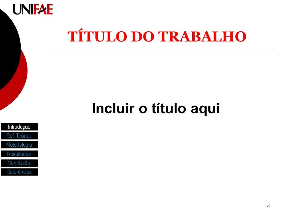 4 Incluir o título aqui TÍTULO DO TRABALHO Introdução Ref. Teórico Metodologia Resultados Conclusão Referências