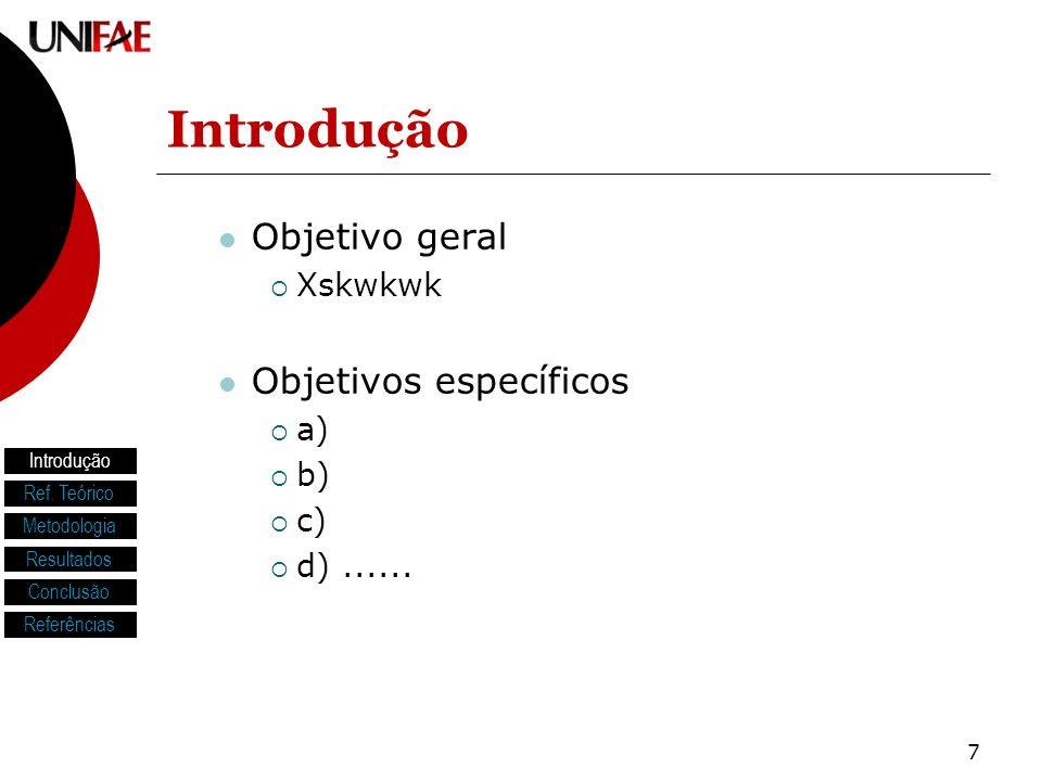 7 Introdução Objetivo geral Xskwkwk Objetivos específicos a) b) c) d)...... Introdução Ref. Teórico Metodologia Resultados Conclusão Referências