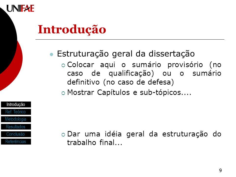 9 Introdução Estruturação geral da dissertação Colocar aqui o sumário provisório (no caso de qualificação) ou o sumário definitivo (no caso de defesa) Mostrar Capítulos e sub-tópicos....