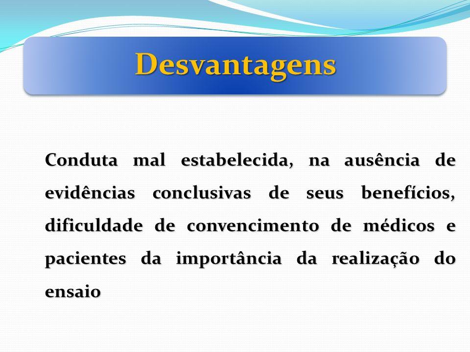 Desvantagens Conduta mal estabelecida, na ausência de evidências conclusivas de seus benefícios, dificuldade de convencimento de médicos e pacientes d