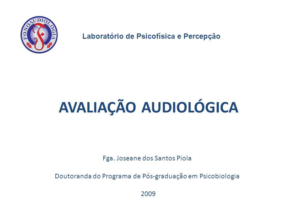 Fga. Joseane dos Santos Piola Doutoranda do Programa de Pós-graduação em Psicobiologia 2009 AVALIAÇÃO AUDIOLÓGICA Laboratório de Psicofísica e Percepç