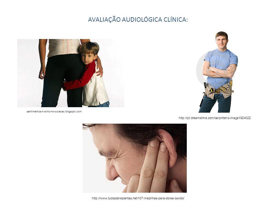 AVALIAÇÃO AUDIOLÓGICA CLÍNICA: sentimentos-k-sinto-no-coraxao.blogspot.com http://pt.dreamstime.com/carpinteiro-image1924022 http://www.tudosobreplant