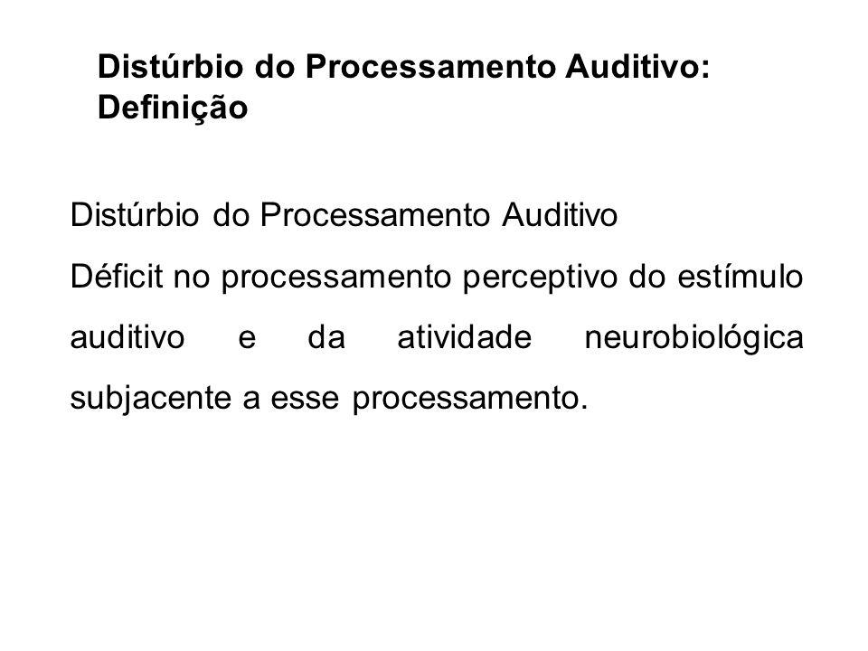 Distúrbio do Processamento Auditivo: Definição Distúrbio do Processamento Auditivo Déficit no processamento perceptivo do estímulo auditivo e da ativi
