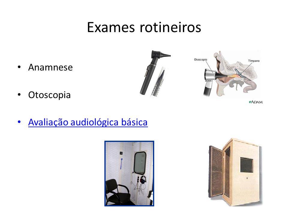 Exames rotineiros Anamnese Otoscopia Avaliação audiológica básica Avaliação audiológica