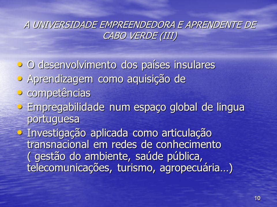 10 A UNIVERSIDADE EMPREENDEDORA E APRENDENTE DE CABO VERDE (III) O desenvolvimento dos países insulares O desenvolvimento dos países insulares Aprendizagem como aquisição de Aprendizagem como aquisição de competências competências Empregabilidade num espaço global de lingua portuguesa Empregabilidade num espaço global de lingua portuguesa Investigação aplicada como articulação transnacional em redes de conhecimento ( gestão do ambiente, saúde pública, telecomunicações, turismo, agropecuária…) Investigação aplicada como articulação transnacional em redes de conhecimento ( gestão do ambiente, saúde pública, telecomunicações, turismo, agropecuária…)