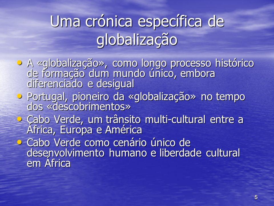 5 Uma crónica específica de globalização A «globalização», como longo processo histórico de formação dum mundo único, embora diferenciado e desigual A «globalização», como longo processo histórico de formação dum mundo único, embora diferenciado e desigual Portugal, pioneiro da «globalização» no tempo dos «descobrimentos» Portugal, pioneiro da «globalização» no tempo dos «descobrimentos» Cabo Verde, um trânsito multi-cultural entre a África, Europa e América Cabo Verde, um trânsito multi-cultural entre a África, Europa e América Cabo Verde como cenário único de desenvolvimento humano e liberdade cultural em África Cabo Verde como cenário único de desenvolvimento humano e liberdade cultural em África