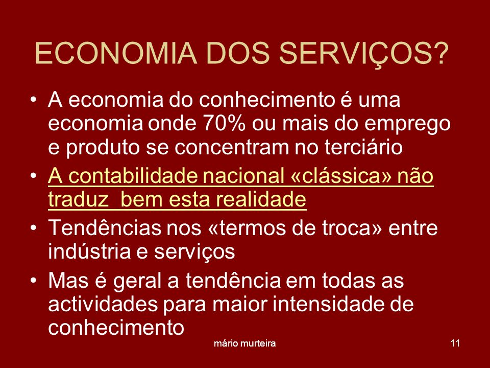 mário murteira11 ECONOMIA DOS SERVIÇOS? A economia do conhecimento é uma economia onde 70% ou mais do emprego e produto se concentram no terciário A c