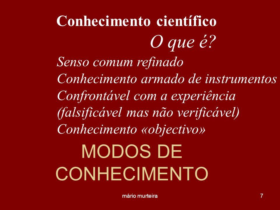 mário murteira7 MODOS DE CONHECIMENTO Conhecimento científico Senso comum refinado Conhecimento armado de instrumentos Confrontável com a experiência