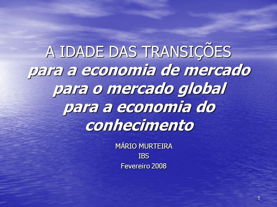 1 A IDADE DAS TRANSIÇÕES para a economia de mercado para o mercado global para a economia do conhecimento MÁRIO MURTEIRA IBS Fevereiro 2008