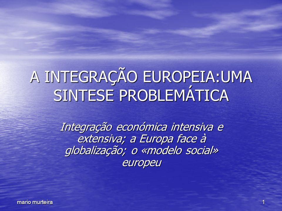 1 mario murteira A INTEGRAÇÃO EUROPEIA:UMA SINTESE PROBLEMÁTICA Integração económica intensiva e extensiva; a Europa face à globalização; o «modelo so