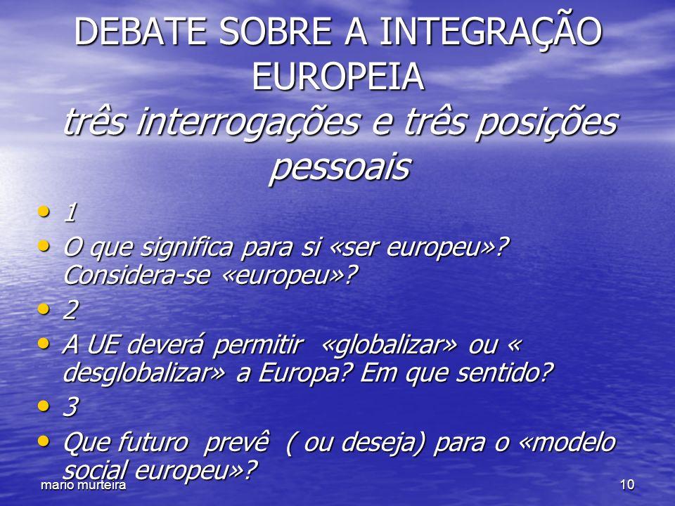 mario murteira10 DEBATE SOBRE A INTEGRAÇÃO EUROPEIA três interrogações e três posições pessoais 1 O que significa para si «ser europeu»? Considera-se