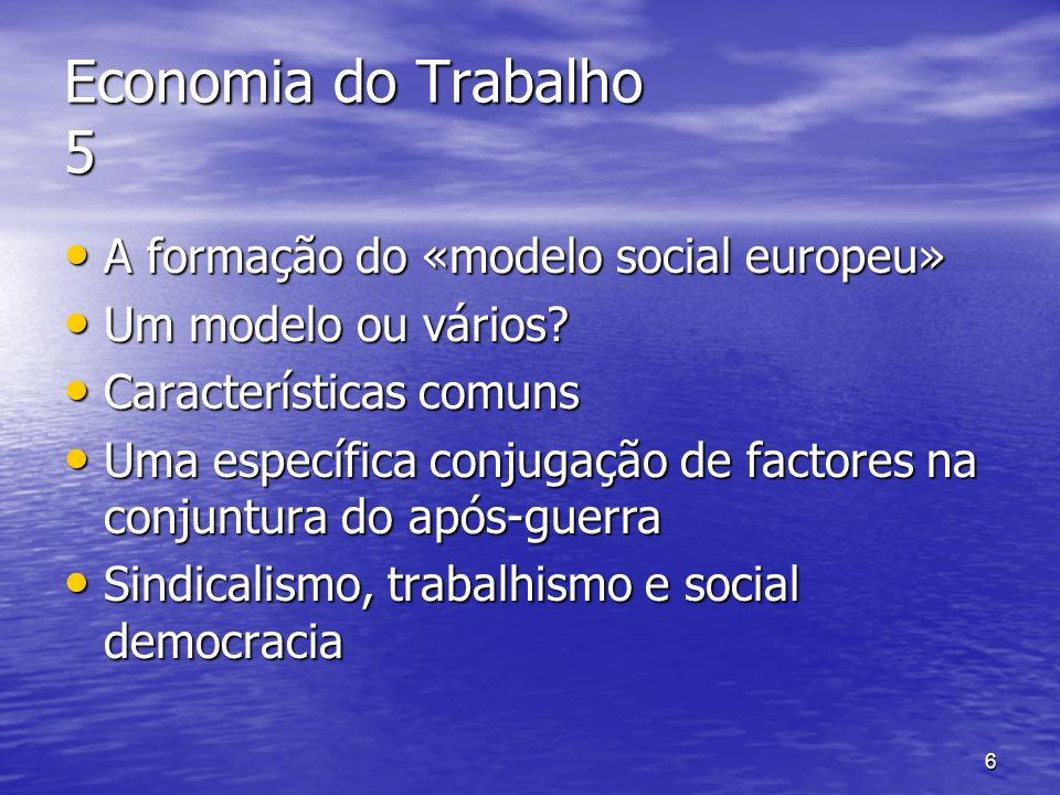 6 Economia do Trabalho 5 A formação do «modelo social europeu» A formação do «modelo social europeu» Um modelo ou vários? Um modelo ou vários? Caracte