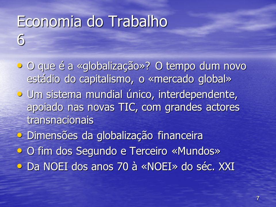 7 Economia do Trabalho 6 O que é a «globalização»? O tempo dum novo estádio do capitalismo, o «mercado global» O que é a «globalização»? O tempo dum n