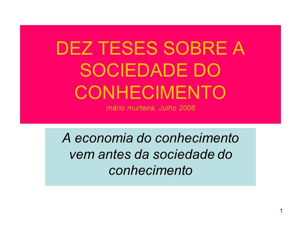 1 DEZ TESES SOBRE A SOCIEDADE DO CONHECIMENTO mário murteira, Julho 2006 A economia do conhecimento vem antes da sociedade do conhecimento
