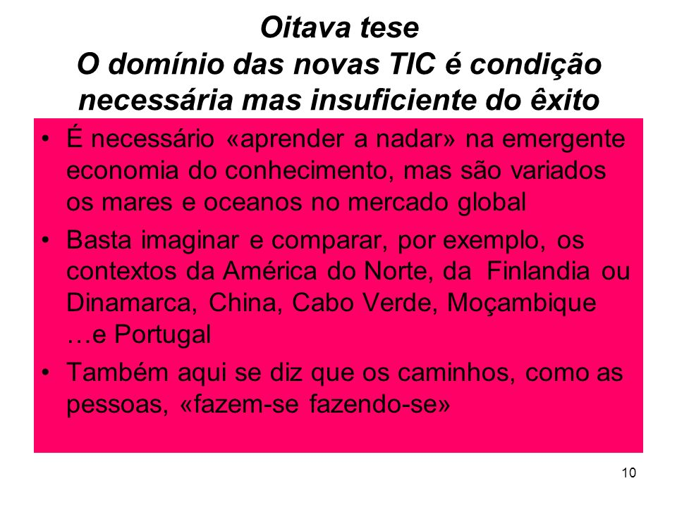 10 Oitava tese O domínio das novas TIC é condição necessária mas insuficiente do êxito É necessário «aprender a nadar» na emergente economia do conhecimento, mas são variados os mares e oceanos no mercado global Basta imaginar e comparar, por exemplo, os contextos da América do Norte, da Finlandia ou Dinamarca, China, Cabo Verde, Moçambique …e Portugal Também aqui se diz que os caminhos, como as pessoas, «fazem-se fazendo-se»