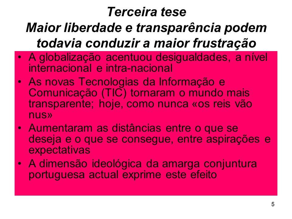 5 Terceira tese Maior liberdade e transparência podem todavia conduzir a maior frustração A globalização acentuou desigualdades, a nível internacional e intra-nacional As novas Tecnologias da Informação e Comunicação (TIC) tornaram o mundo mais transparente; hoje, como nunca «os reis vão nus» Aumentaram as distâncias entre o que se deseja e o que se consegue, entre aspirações e expectativas A dimensão ideológica da amarga conjuntura portuguesa actual exprime este efeito