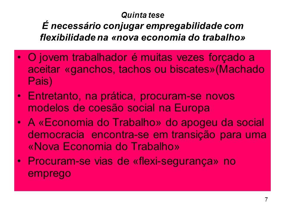7 Quinta tese É necessário conjugar empregabilidade com flexibilidade na «nova economia do trabalho» O jovem trabalhador é muitas vezes forçado a aceitar «ganchos, tachos ou biscates»(Machado Pais) Entretanto, na prática, procuram-se novos modelos de coesão social na Europa A «Economia do Trabalho» do apogeu da social democracia encontra-se em transição para uma «Nova Economia do Trabalho» Procuram-se vias de «flexi-segurança» no emprego