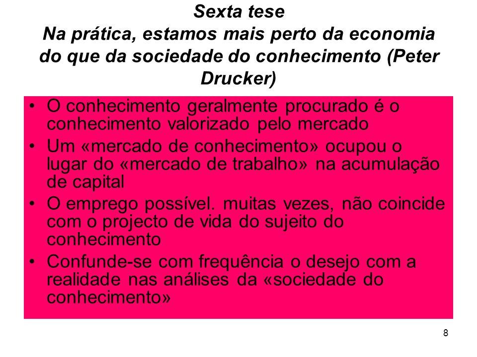 8 Sexta tese Na prática, estamos mais perto da economia do que da sociedade do conhecimento (Peter Drucker) O conhecimento geralmente procurado é o conhecimento valorizado pelo mercado Um «mercado de conhecimento» ocupou o lugar do «mercado de trabalho» na acumulação de capital O emprego possível.