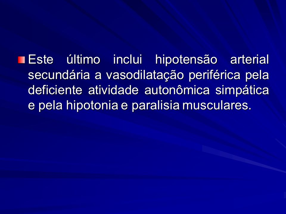 Este último inclui hipotensão arterial secundária a vasodilatação periférica pela deficiente atividade autonômica simpática e pela hipotonia e paralis