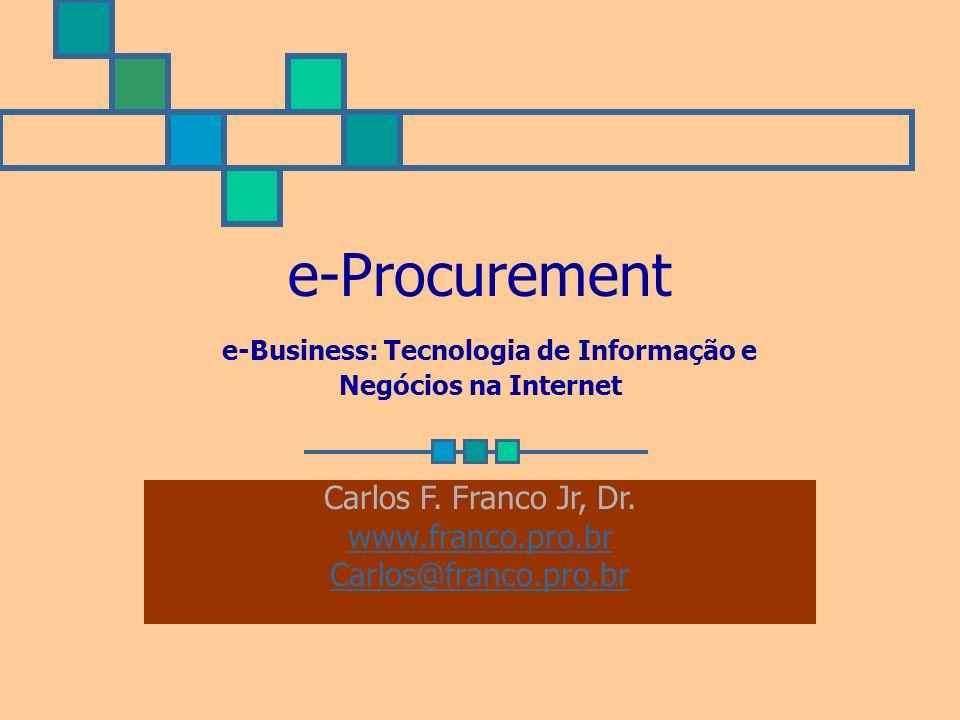 e-Procurement e-Business: Tecnologia de Informação e Negócios na Internet Carlos F. Franco Jr, Dr. www.franco.pro.br Carlos@franco.pro.br