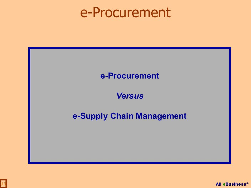 All e Business ® 13 e-Procurement Versus e-Supply Chain Management e-Procurement