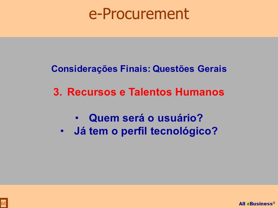 All e Business ® 60 Considerações Finais: Questões Gerais 3.Recursos e Talentos Humanos Quem será o usuário? Já tem o perfil tecnológico? e-Procuremen