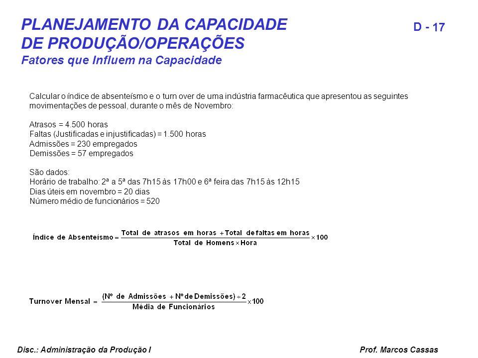 Prof. Marcos Cassas 17 D - Disc.: Administração da Produção I PLANEJAMENTO DA CAPACIDADE DE PRODUÇÃO/OPERAÇÕES Fatores que Influem na Capacidade Calcu