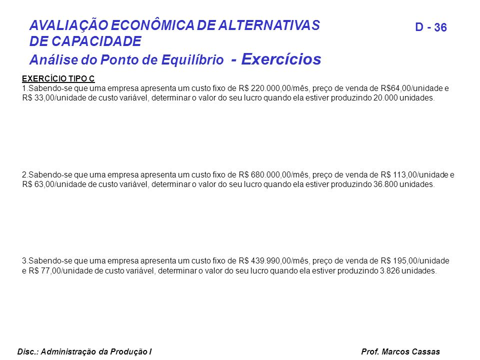 Prof. Marcos Cassas 36 D - Disc.: Administração da Produção I AVALIAÇÃO ECONÔMICA DE ALTERNATIVAS DE CAPACIDADE Análise do Ponto de Equilíbrio - Exerc