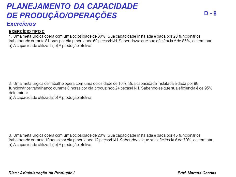 Prof. Marcos Cassas 8 D - Disc.: Administração da Produção I PLANEJAMENTO DA CAPACIDADE DE PRODUÇÃO/OPERAÇÕES Exercícios EXERCÍCIO TIPO C 1. Uma metal