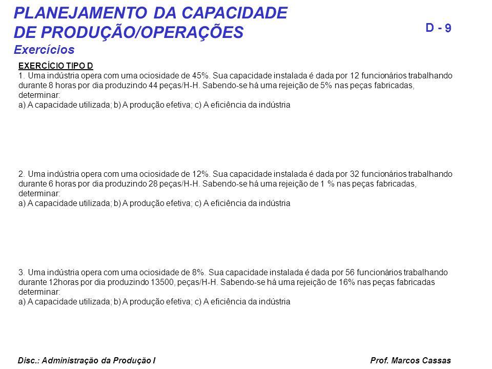 Prof. Marcos Cassas 9 D - Disc.: Administração da Produção I PLANEJAMENTO DA CAPACIDADE DE PRODUÇÃO/OPERAÇÕES Exercícios EXERCÍCIO TIPO D 1. Uma indús
