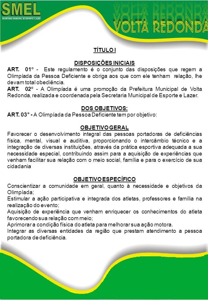 TÍTULO I DISPOSIÇÕES INICIAIS ART. 01º - Este regulamento é o conjunto das disposições que regem a Olimpíada da Pessoa Deficiente e obriga aos que com