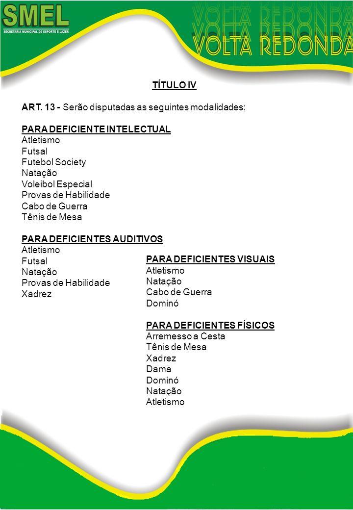 TÍTULO IV ART. 13 - Serão disputadas as seguintes modalidades: PARA DEFICIENTE INTELECTUAL Atletismo Futsal Futebol Society Natação Voleibol Especial