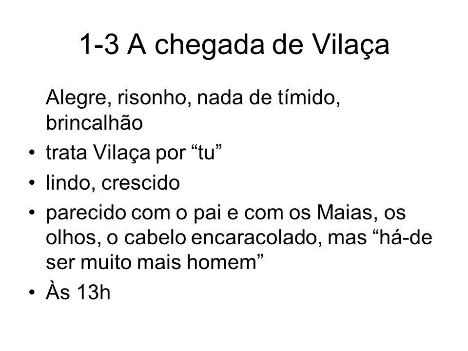 1-3 A chegada de Vilaça Alegre, risonho, nada de tímido, brincalhão trata Vilaça por tu lindo, crescido parecido com o pai e com os Maias, os olhos, o
