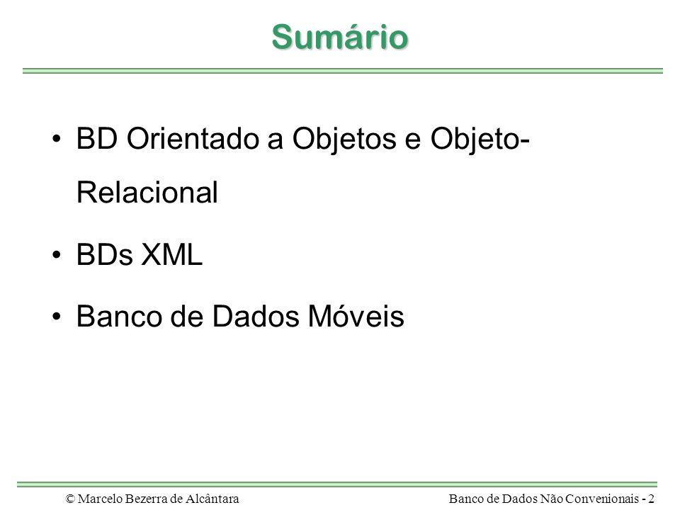 © Marcelo Bezerra de AlcântaraBanco de Dados Não Convenionais - 33 BD Objeto-Relacional - Motivação SGBDs Orientado a Objetos (SGBDOO) –modelo de dados mais rico adequado ao mercado de aplicações não- convencionais –pior desempenho, se comparado com SGBDR –heterogeneidade a nível de modelo e de capacidades de consulta e atualização SGBDs Objeto-Relacional (SGBDOR) –combina as melhores características do modelo de objetos no modelo relacional modelo rico + eficiência no gerenciamento de dados –tecnologia relativamente nova –exemplos: Oracle, Informix, DB2, Postgres