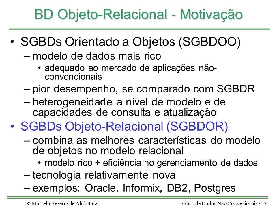 © Marcelo Bezerra de AlcântaraBanco de Dados Não Convenionais - 33 BD Objeto-Relacional - Motivação SGBDs Orientado a Objetos (SGBDOO) –modelo de dado