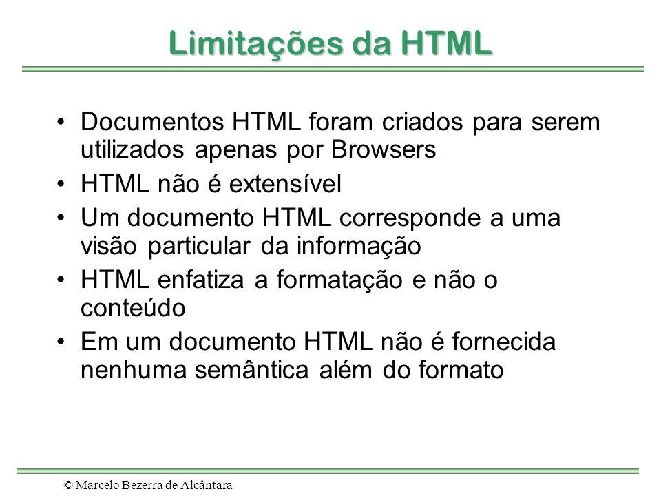 © Marcelo Bezerra de Alcântara Limitações da HTML Documentos HTML foram criados para serem utilizados apenas por Browsers HTML não é extensível Um doc